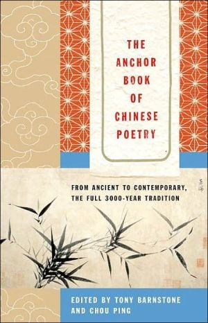 The Anchor Book of Chinese Poetry: From Ancient to Contemporary, The Full 3000-Year Tradition written by Tony Barnstone