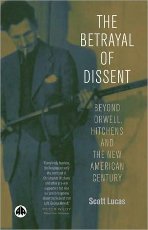 The Betrayl of Dissent: Beyond Orwell, Hitchen's and the New American Century book written by Scott Lucas