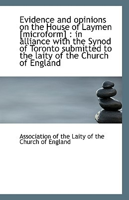 Evidence and Opinions on the House of Laymen [Microform]: In Alliance with the Synod of Toronto Sub book written by Of the Laity of the Church of England, A.