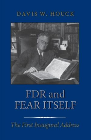 FDR and Fear Itself: The First Inaugural Address book written by Davis W. Houck