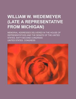 William W. Wedemeyer (Late a Representative from Michigan) book written by Congress, United States