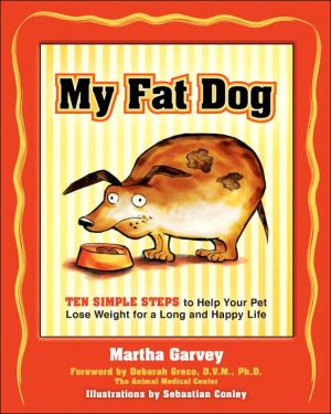 My Fat Dog: Ten Simple Steps to Help Your Pet Lose Weight for a Long and Happy Life book written by Martha Garvey