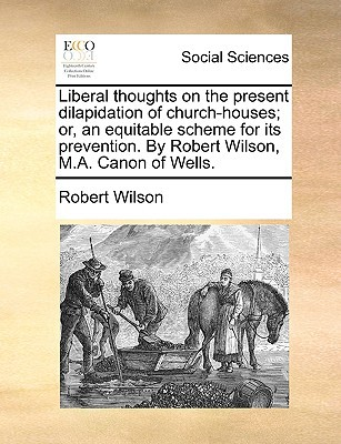 Liberal Thoughts on the Present Dilapidation of Church-Houses; Or, an Equitable Scheme for Its Prevention. by Robert Wilson, M.A. Canon of Wells. written by Wilson, Robert