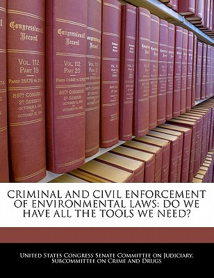 Criminal and Civil Enforcement of Environmental Laws: Do We Have All the Tools We Need? written by United States Congress Senate Committee