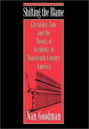 Shifting the Blame: Literature, Law, and the Theory of Accidents in Nineteenth-Century America book written by Nan Goodman