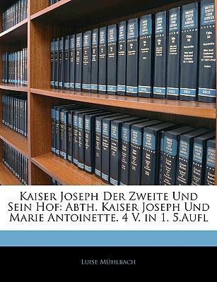 Kaiser Joseph Der Zweite Und Sein Hof: Abth. Kaiser Joseph Und Marie Antoinette. 4 V. in 1. 5.Aufl book written by Mhlbach, Luise , Muhlbach, Luise