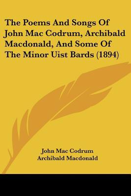 The Poems and Songs of John Mac Codrum, Archibald MacDonald, and Some of the Minor Uist Bards (1894) written by Mac Codrum, John , MacDonald, Archibald