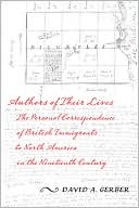 Authors of Their Lives: The Personal Correspondence of British Immigrants to North America in the Nineteenth Century book written by David Gerber