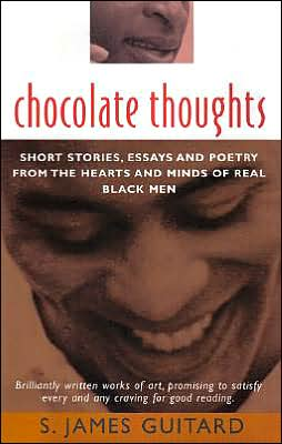 Chocolate Thoughts: Short Stories, Essays and Poetry from the Hearts and Minds of Real Black Men book written by S. James Guitard