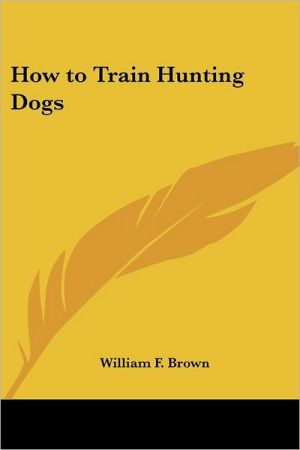 How To Train Hunting Dogs book written by William F. Brown