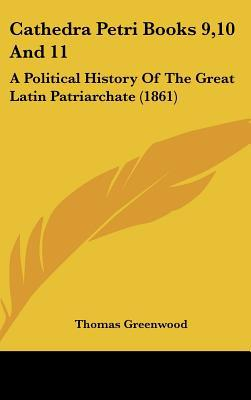 Cathedra Petri Books 9,10 And 11: A Political History Of The Great Latin Patriarchate (1861) written by Thomas Greenwood
