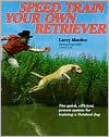 Speed Train Your Own Retriever: The Quick, Efficient, Proven System for Training a Finished Dog book written by Larry Mueller