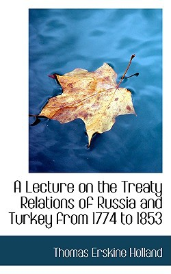 A Lecture on the Treaty Relations of Russia and Turkey from 1774 to 1853 book written by Holland, Thomas Erskine