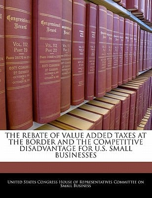 The Rebate of Value Added Taxes at the Border and the Competitive Disadvantage for U.S. Small Businesses written by United States Congress House of Represen