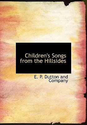 Children's Songs from the Hillsides book written by E. P. Dutton and Company, P. Dutton and Company , E. P. Dutton and Company