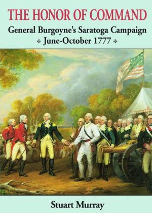 The Honor of Command: General Burgoyne's Saratoga Campaign, June-October 1777 book written by Stuart Murray