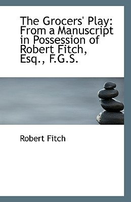 The Grocers' Play: From a Manuscript in Possession of Robert Fitch, Esq., F.G.S. book written by Fitch, Robert