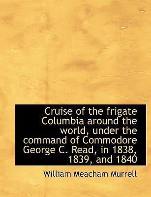 Cruise of the Frigate Columbia Around the World, Under the Command of Commodore George C. Read, in 1 book written by Murrell, William Meacham