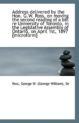 Address Delivered by the Hon. G.W. Ross, on Moving the Second Reading of a Bill Re University of Tor book written by George W. (George William), Sir Ross