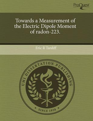 Towards a Measurement of the Electric Dipole Moment of Radon-223. written by Eric R. Tardiff