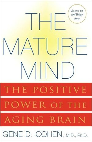 The Mature Mind: The Positive Power of the Aging Brain book written by Gene D. Cohen