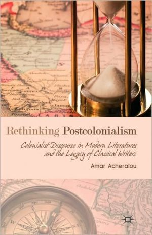 Rethinking Postcolonialism: Colonialist Discourse in Modern Literatures and the Legacy of Classical Writers book written by Amar Acheraiou