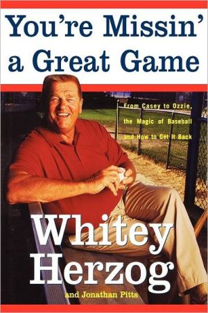 You're Missin' a Great Game: From Casey to Ozzie, the Magic of Baseball and How to Get It Back book written by Whitey Herzog