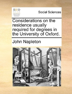 Considerations on the Residence Usually Required for Degrees in the University of Oxford. written by Napleton, John