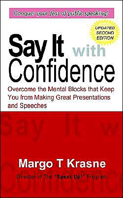 Say It with Confidence: Overcome the Mental Blocks That Keep You from Making Great Presentations and Speeches book written by Margo T. Krasne