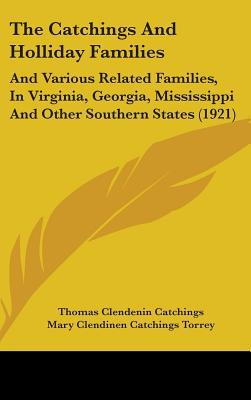 The Catchings and Holliday Families: And Various Related Families, in Virginia, Georgia, Mississippi and Other Southern States (1921) written by Catchings, Thomas Clendenin , Torrey, Mary Clendinen Catchings