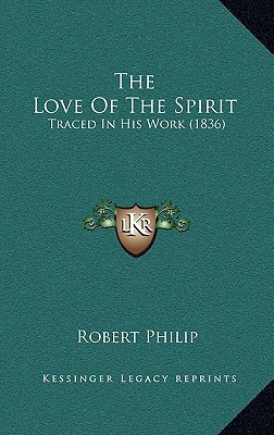 The Love of the Spirit: Traced in His Work (1836) book written by Philip, Robert