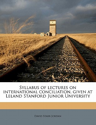 Syllabus of Lectures on International Conciliation, Given at Leland Stanford Junior University book written by Jordan, David Starr