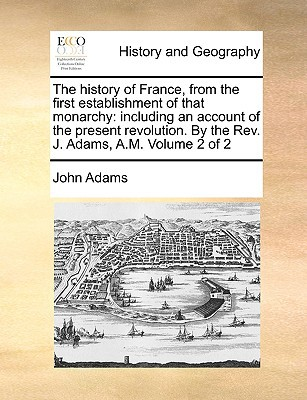 The History of France, from the First Establishment of That Monarchy: Including an Account of the Present Revolution. by the REV. J. Adams, A.M. Volum book written by Adams, John