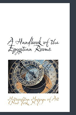 A Handbook of the Egyptian Rooms book written by Museum of Art (New York, N. y. ). Metrop