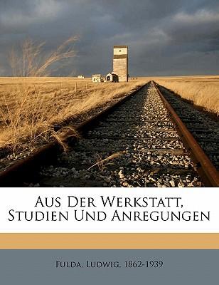 Aus Der Werkstatt, Studien Und Anregungen book written by , FULDA, LU , 1862-1939, Fulda Ludwig