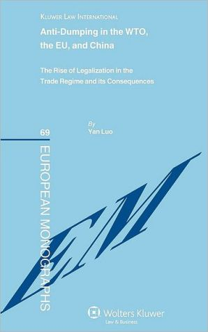Anti-dumping in the WTO, the EU and China. The Rise of Legalization in the Trade Regime and its Consequences book written by Yan Luo