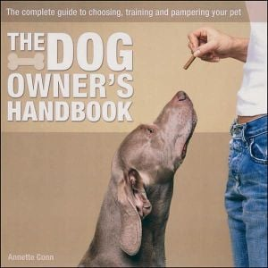 The Dog Owner's Handbook : The Complete Guide to Choosing, Training and Pampering your Pet book written by Annette Conn