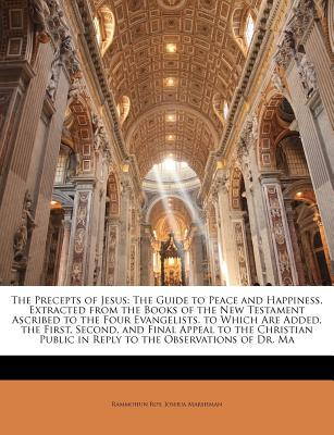 The Precepts of Jesus: The Guide to Peace and Happiness, Extracted from the Books of the New Testament Ascribed to the Four Evangelists. to W written by Roy, Rammohun, Marshman, Joshua