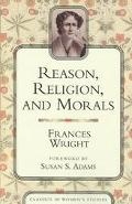 Reason, Religion, and Morals book written by Frances Wright