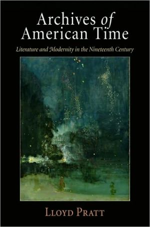 Archives of American Time: Literature and Modernity in the Nineteenth Century book written by Lloyd Pratt