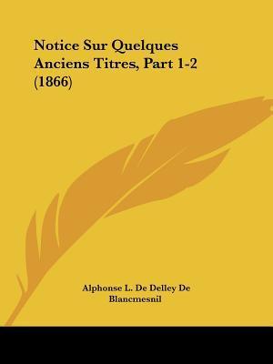 Notice Sur Quelques Anciens Titres, Part 1-2 (1866) written by De Blancmesnil, Alphonse L. De Delley