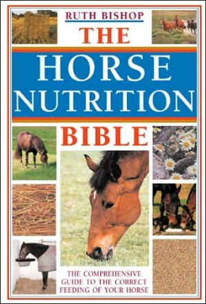 The Horse Nutrition Bible : The Comprehensive Guide to the Correct Feeding of Your Horse book written by Ruth Bishop