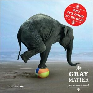 Gray Matter: PQ Publishers Ltd. Why It's Good to Be Old! book written by Bob Elsdale