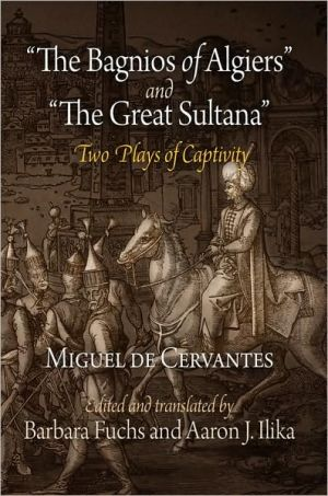 The Bagnios of Algiers and The Great Sultana: Two Plays of Captivity book written by Miguel de Cervantes Saavedra