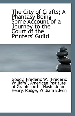 The City of Crafts; A Phantasy Being Some Account of a Journey to the Court of the Printers' Guild book written by Frederic W. (Frederic William), Goudy