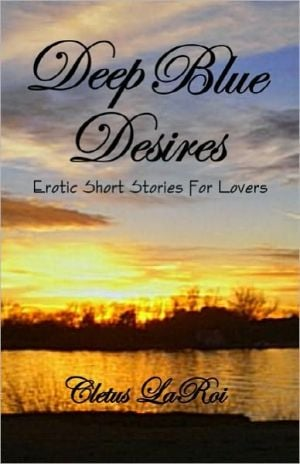 Deep Blue Desires: Erotic Short Stories for Lovers book written by Cletus Laroi