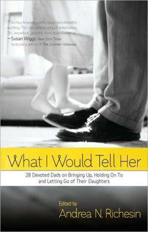 What I Would Tell Her: 28 Devoted Dads on Bringing Up, Holding On To and Letting Go of Their Daughters written by Andrea N. Richesin