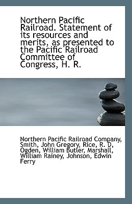 Northern Pacific Railroad. Statement of Its Resources and Merits, as Presented to the Pacific Railro book written by Pacific Railroad Company, Northern