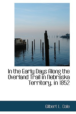 In the Early Days Along the Overland Trail in Nebraska Territory, in 1852 book written by Cole, Gilbert L.
