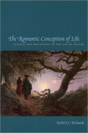 Romantic Conception of Life (Science and Its Conceptual Foundations): Science and Philosophy in the Age of Goethe book written by Robert J. Richards